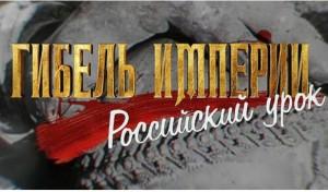 ГИБЕЛЬ ИМПЕРИИ. РОССИЙСКИЙ УРОК 18-серийный документальный фильм